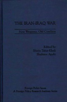 The Iran-Iraq War: New Weapons, Old Conflicts - Shirin Tahir-Kheli