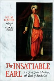 The Insatiable Earl: A Life of John Montagu, 4th Earl of Sandwich - N. a. Rodger
