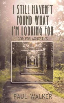 I Still Haven't Found What I'm Looking for: God for Agnostics - Paul Walker
