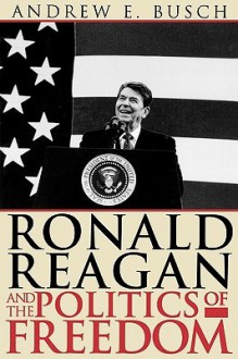 Ronald Reagan and the Politics of Freedom - Andrew E. Busch