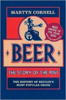 Beer: The Story of the Pint: The History of Britain's Most Popular Drink - Martyn Cornell