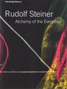 Rudolf Steiner: Alchemy of the Everyday - Mateo Kries, Alexander Von Vegesack, Walter Kugler, Rudolf Steiner