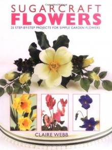 Sugarcraft Flowers: 25 Step-by-Step Projects for Simple Garden Flowers - Claire Webb