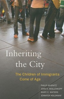 Inheriting the City: The Children of Immigrants Come of Age - Philip Kasinitz, Mary Waters, John H. Mollenkopf, Jennifer Holdaway
