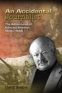 An Accidental Journalist: The Adventures of Edmund Stevens, 1934-1945 - Cheryl Heckler