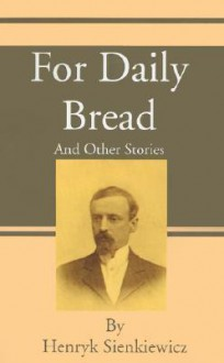 For Daily Bread And Other Stories - Henryk Sienkiewicz