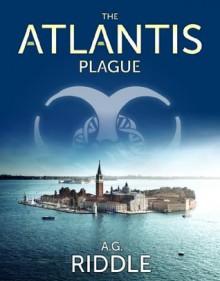 The Atlantis Plague - A.G. Riddle