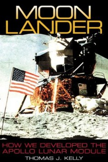 Moon Lander: How We Developed the Apollo Lunar Module - Thomas J. Kelly