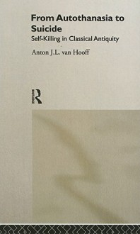 From Autothanasia to Suicide: Self-Killing in Classical Antiquity - Anton van Hooff
