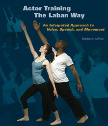 Actor Training the Laban Way: An Integrated Approach to Voice, Speech, and Movement - Barbara Adrian