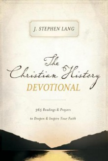 The Christian History Devotional: 365 Readings & Prayers to Deepen & Inspire Your Faith - J. Stephen Lang