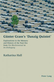 Günter Grass's 'Danzig Quintet': Explorations In The Memory And History Of The Nazi Era From Die Blechtrommel To Im Krebsgang - Katharina Hall
