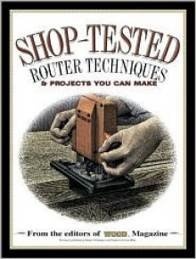Shop Tested Router Techniques and Projects: From the Editors of Wood Magazine - Ben Allen