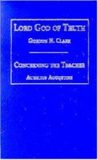 Lord God of truth and Concerning the teacher - Gordon H. Clark, Augustine of Hippo