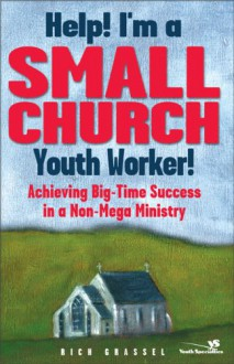 Help! I'm a Small Church Youth Worker: Achieving Big-Time Success in a Non-Mega Ministry - Rich Grassel