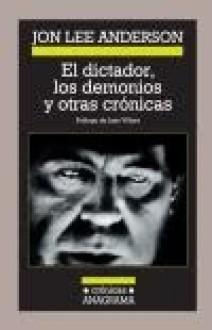 El dictador, los demonios y otras crónicas - Jon Lee Anderson
