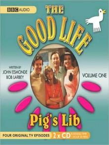 Pig's Lib: The Good Life, Volume 1 - John Esmonde, Richard Briers, Paul Eddington, Bob Larbey, Penelope Keith, Felicity Kendall