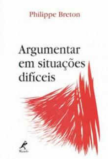 Argumentar em Situações Difíceis - Philippe Breton