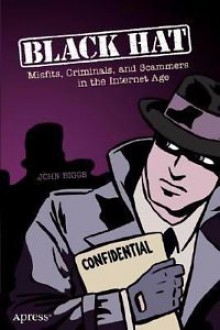 Black Hat: Misfits, Criminals, and Scammers in the Internet Age - John Biggs