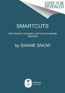 Smartcuts: How Hackers, Innovators, and Icons Accelerate Business - Shane Snow