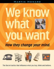 We Know What You Want: How They Change Your Mind - Martin Howard, Douglas Rushkoff