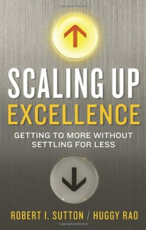 Scaling Up Excellence: Getting to More Without Settling for Less - Robert I. Sutton, Hayagreeva Rao