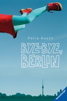 Bye Bye, Berlin - Petra Kasch