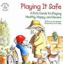 Playing It Safe: A Kid's Guide to Staying Healthy, Happy, and Secure - J.S. Jackson, R.W. Alley