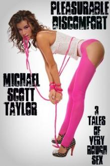 Pleasurable Discomfort: 3 Tales of Very Rough Sex - Michael Scott Taylor