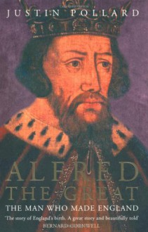 Alfred the Great: The Man Who Made England - Justin Pollard