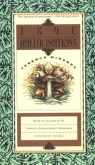 True Hallucinations: Being an Account of the Author's Extraordinary Adventures in the Devil's Paradise - Terence McKenna