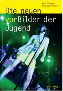 Die neuen vorBilder der Jugend: Stil- und Sinnwelten im neuen Jahrtausend - Beate Großegger;Bernhard Heinzlmaier