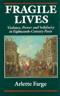 Fragile Lives: Violence, Power, and Solidarity in Eighteenth-Century Paris - Arlette Farge, Carol Shelton