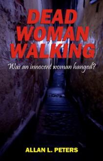 Dead Woman Walking: was an innocent woman hanged? - Allan Peters