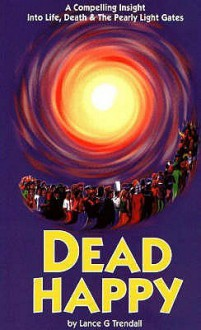 Dead Happy: A Compelling Insight into Life, Death and the Pearly Light Gates - Lance G. Trendall