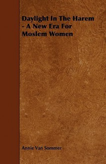 Daylight in the Harem - A New Era for Moslem Women - Annie Van Sommer