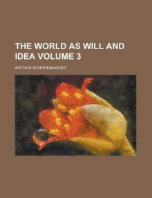 The World as Will and Idea Volume 3 - Arthur Schopenhauer