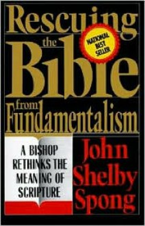 Rescuing the Bible from Fundamentalism: A Bishop Rethinks the Meaning of Scripture - John Shelby Spong