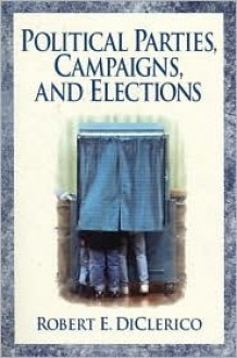 Political Parties, Campaigns, and Elections - Robert E. DiClerico, Diclerico Robert E.