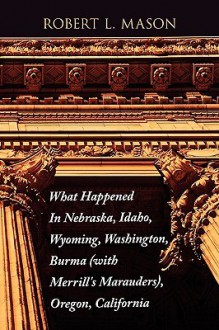 What Happened in Nebraska, Idaho, Wyoming, Washington, Burma with Merrill's Marauders, Oregon, California - Robert Mason