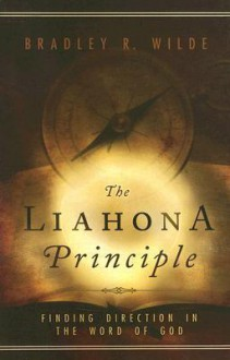 The Liahona Principle: Finding Direction in the Word of God - Bradley R. Wilde