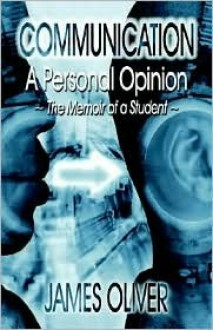 Communication: A Personal Opinion: A Personal Opinion - The Memoir of a Student - James Oliver