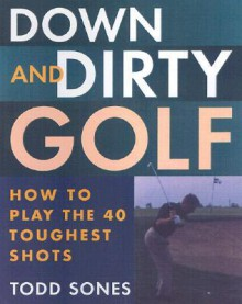 Down and Dirty: How to Play the 40 Toughest Shots in Golf - Todd Sones, John Monteleone