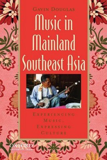 Music in Mainland Southeast Asia: Experiencing Music, Expressing Culture [With CD (Audio)] - Gavin Douglas