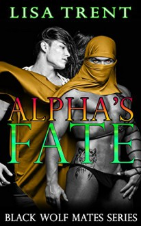 Alpha's Fate (Black Wolf Mates (Werewolf Mates Alpha and Omega Taboo M/M bdsmerotica) Book 1) - Lisa Trent,Ella Riley,Oliver Frank