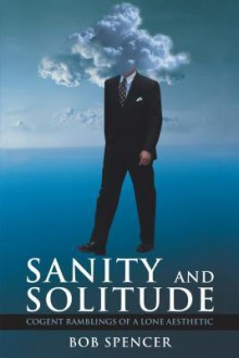 Sanity and Solitude: Cogent Ramblings of a Lone Aesthetic - Bob Spencer