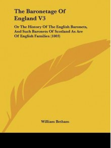 The Baronetage of England V3: Or the History of the English Baronets, and Such Baronets of Scotland as Are of English Families (1803) - William Betham