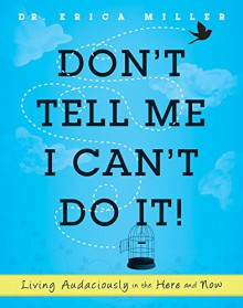 Don't Tell Me I Can't Do It!: Living Audaciously in the Here and Now - Dr. Erica Miller