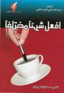 إفعل شيئاً مختلفاً - عبد الله علي العبد الغني
