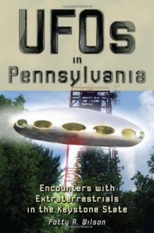 UFOs in Pennsylvania: Encounters with Extraterrestrials in the Keystone State - Patty A. Wilson